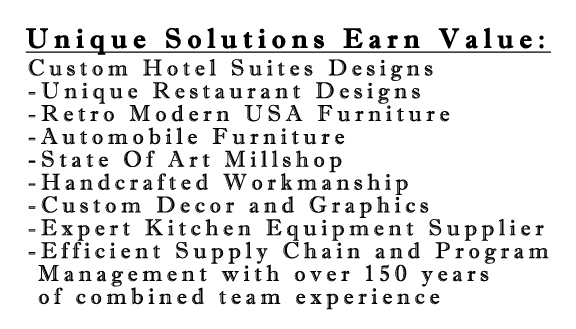 Custom Hotel Suites Designs, Unique Restaurant Designs, Retro Modern USA Furniture, Automobile Furniture, State Of Art Millshop, Handcrafted Workmanship, Custom Decor and Graphics, Expert Kitchen Equipment Supplier, Efficient Supply Chain and Program Management with over 150 years of combined team experience.